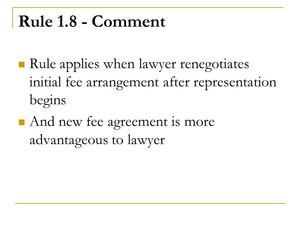 Rule 1.8 - Comment Rule applies when lawyer renegotiates initial fee arrangement after representation begins.