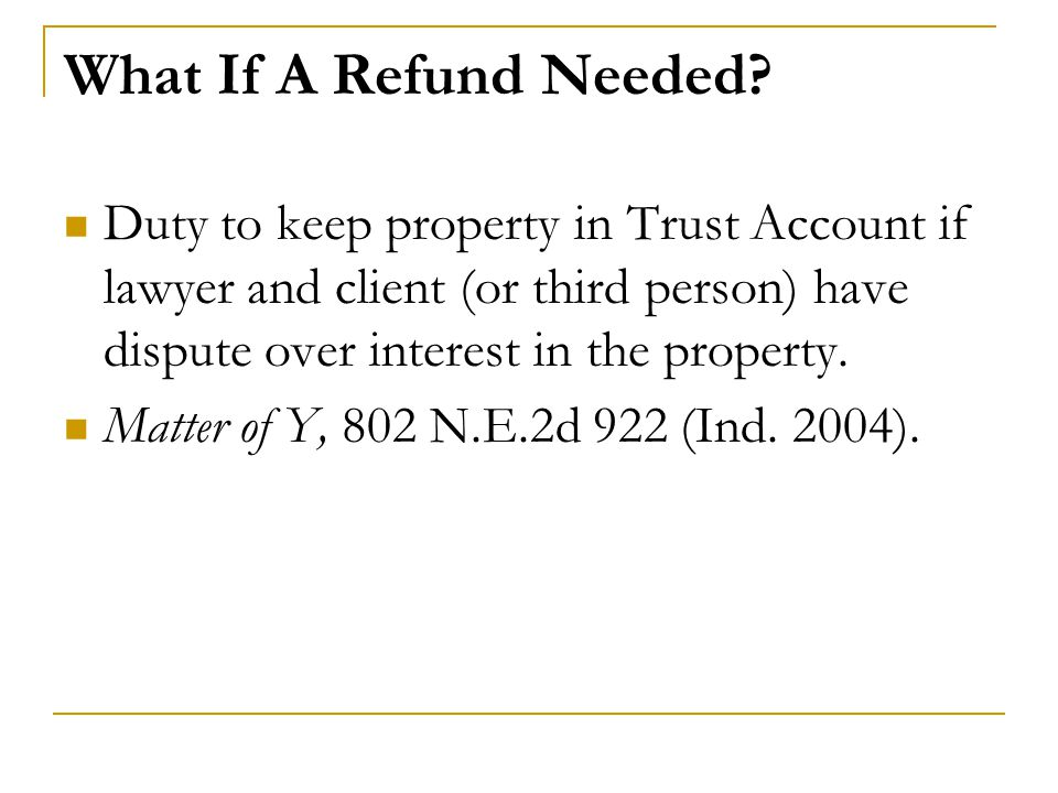 What If A Refund Needed Duty to keep property in Trust Account if lawyer and client (or third person) have dispute over interest in the property.