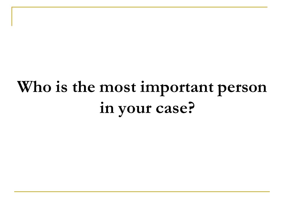 Who is the most important person in your case
