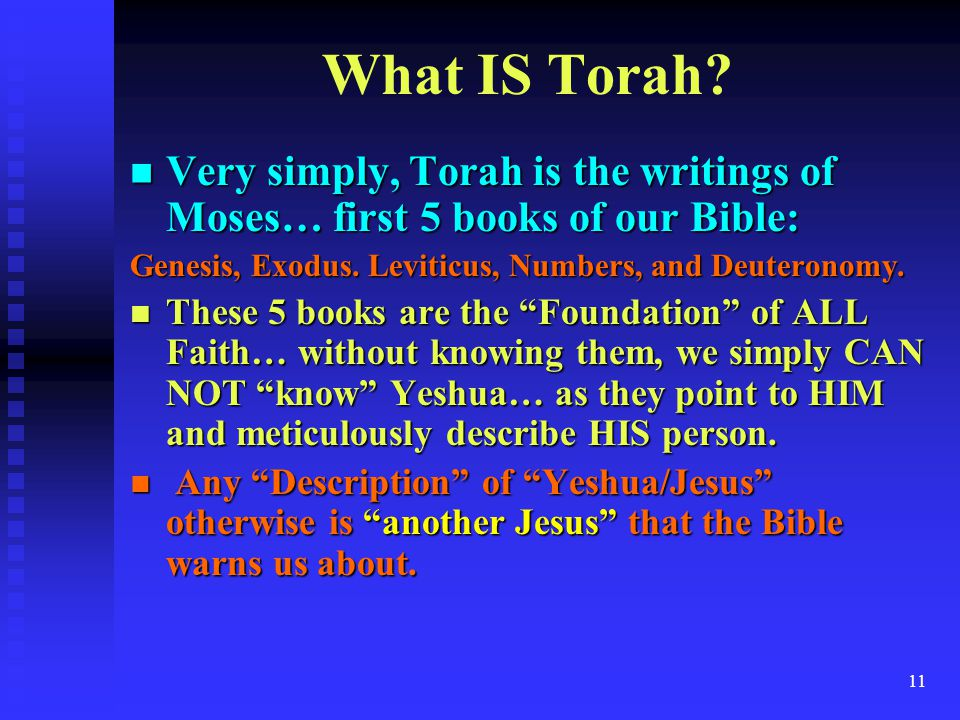 What IS Torah Very simply, Torah is the writings of Moses… first 5 books of our Bible: Genesis, Exodus. Leviticus, Numbers, and Deuteronomy.