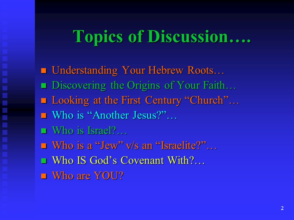 Topics of Discussion…. Understanding Your Hebrew Roots…