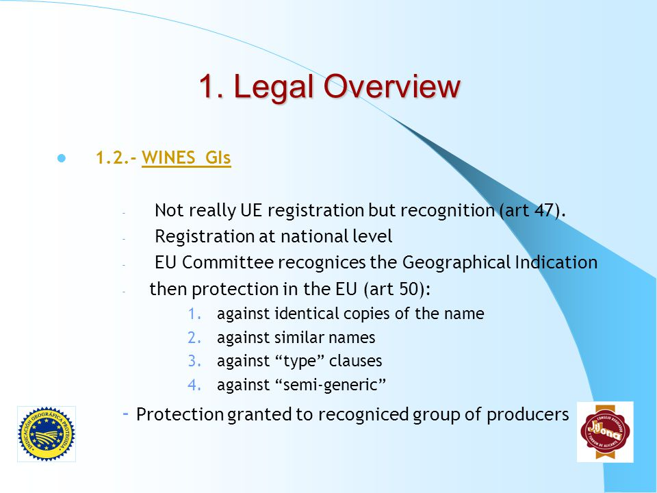 1. Legal Overview 1.2.- WINES GIs. Not really UE registration but recognition (art 47). Registration at national level.