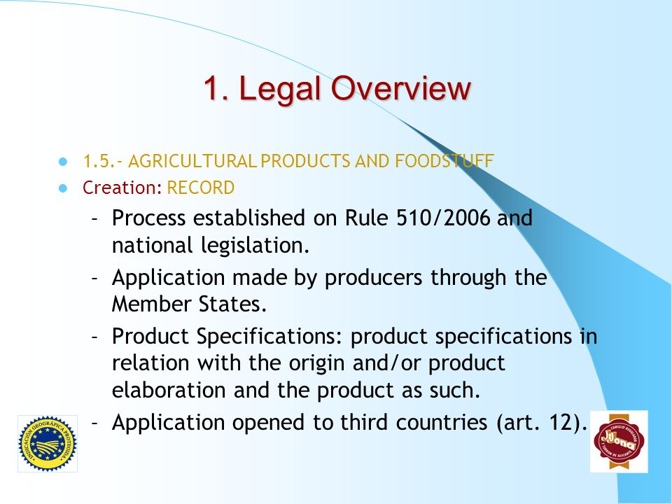 1. Legal Overview 1.5.- AGRICULTURAL PRODUCTS AND FOODSTUFF. Creation: RECORD. Process established on Rule 510/2006 and national legislation.