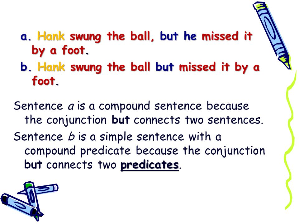 a. Hank swung the ball, but he missed it by a foot. b