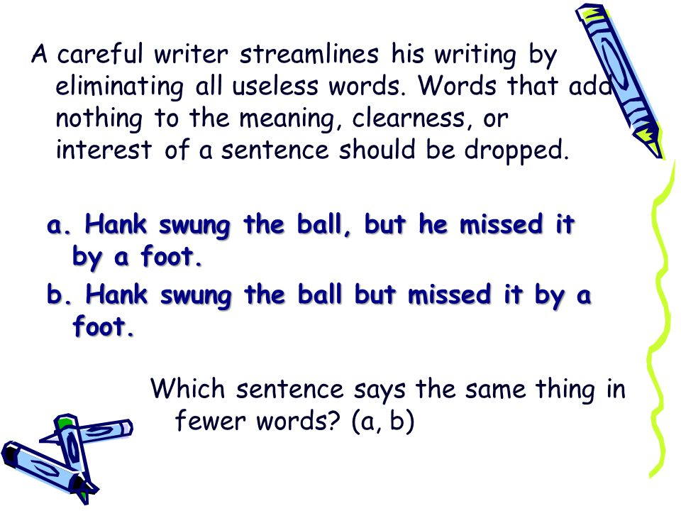 A careful writer streamlines his writing by eliminating all useless words. Words that add nothing to the meaning, clearness, or interest of a sentence should be dropped.