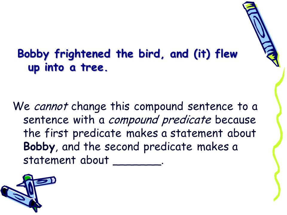 Bobby frightened the bird, and (it) flew up into a tree.