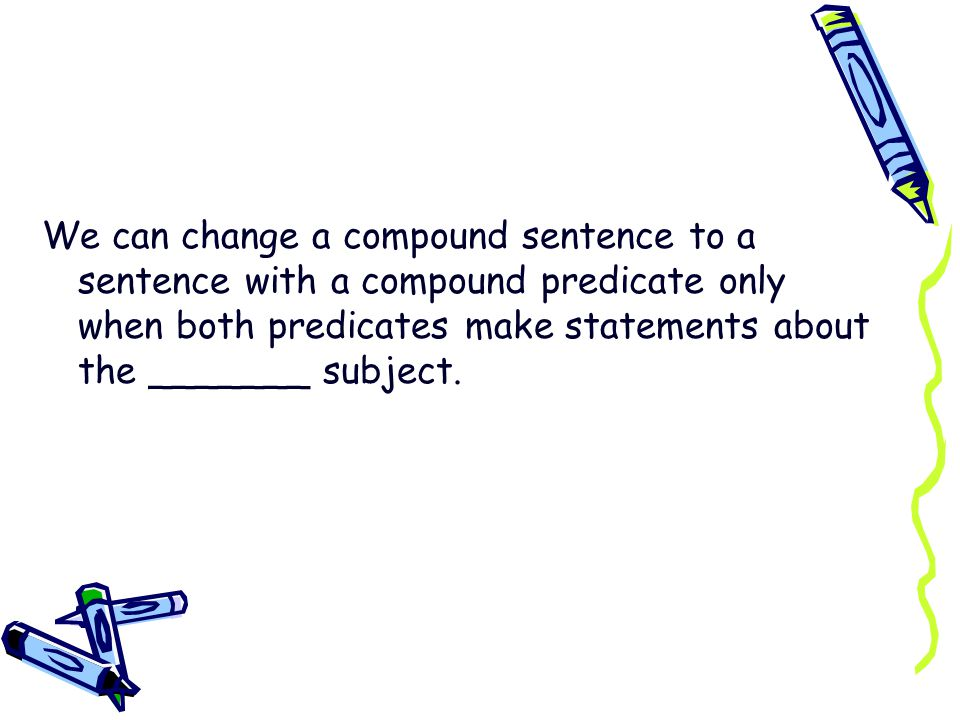 We can change a compound sentence to a sentence with a compound predicate only when both predicates make statements about the _______ subject.