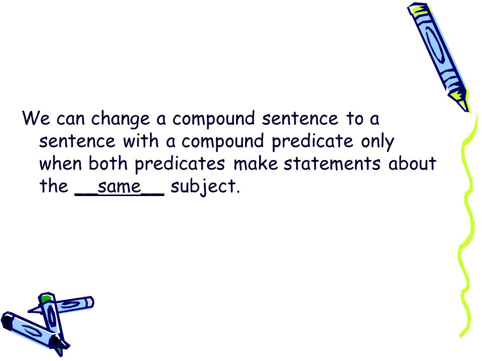 We can change a compound sentence to a sentence with a compound predicate only when both predicates make statements about the __same__ subject.