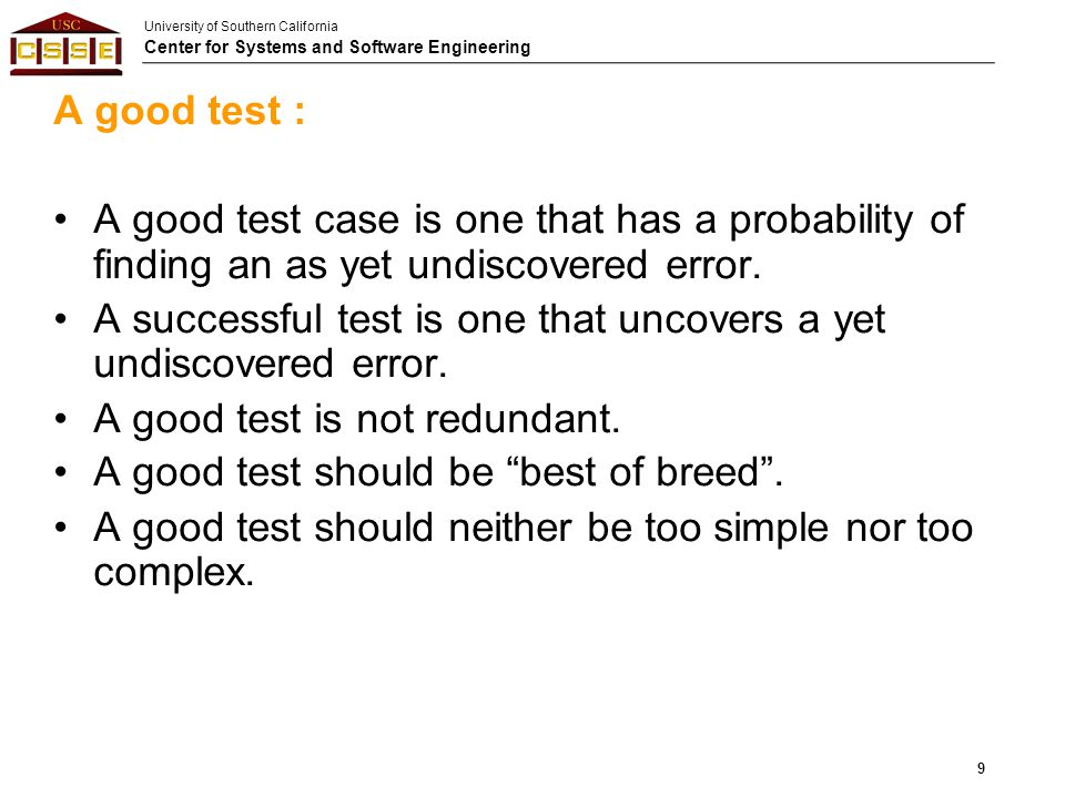 A good test : A good test case is one that has a probability of finding an as yet undiscovered error.