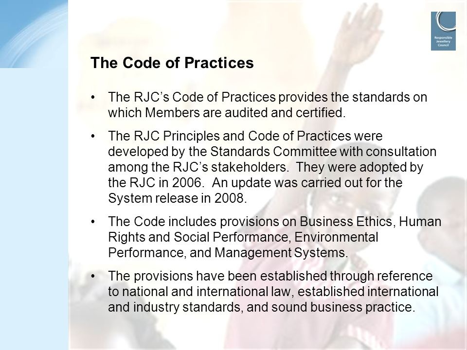 The Code of Practices The RJC's Code of Practices provides the standards on which Members are audited and certified.