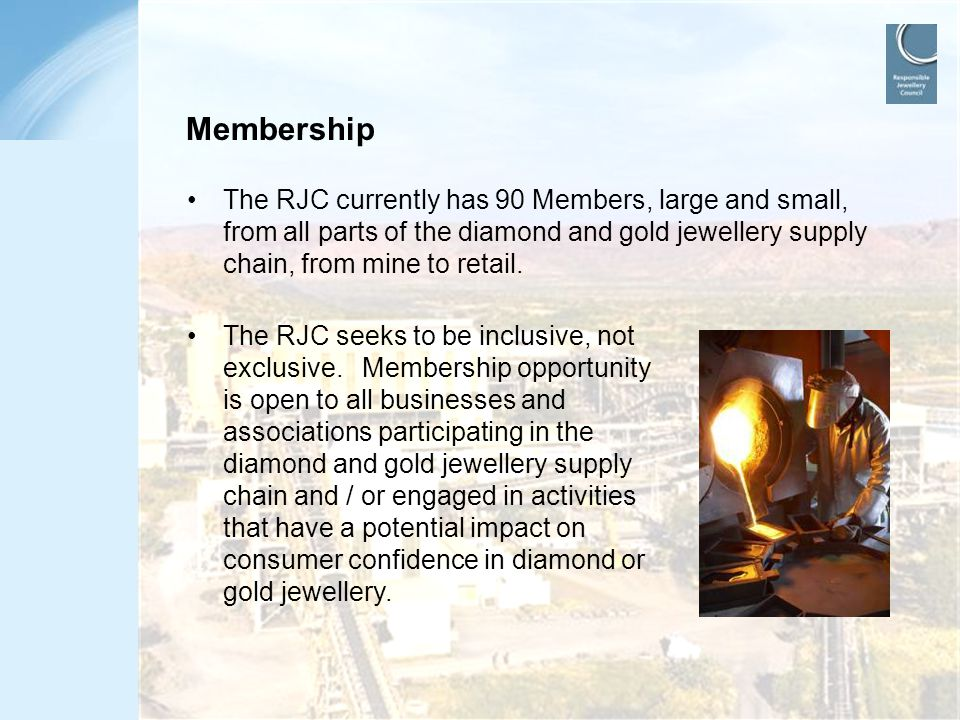 Membership The RJC currently has 90 Members, large and small, from all parts of the diamond and gold jewellery supply chain, from mine to retail.