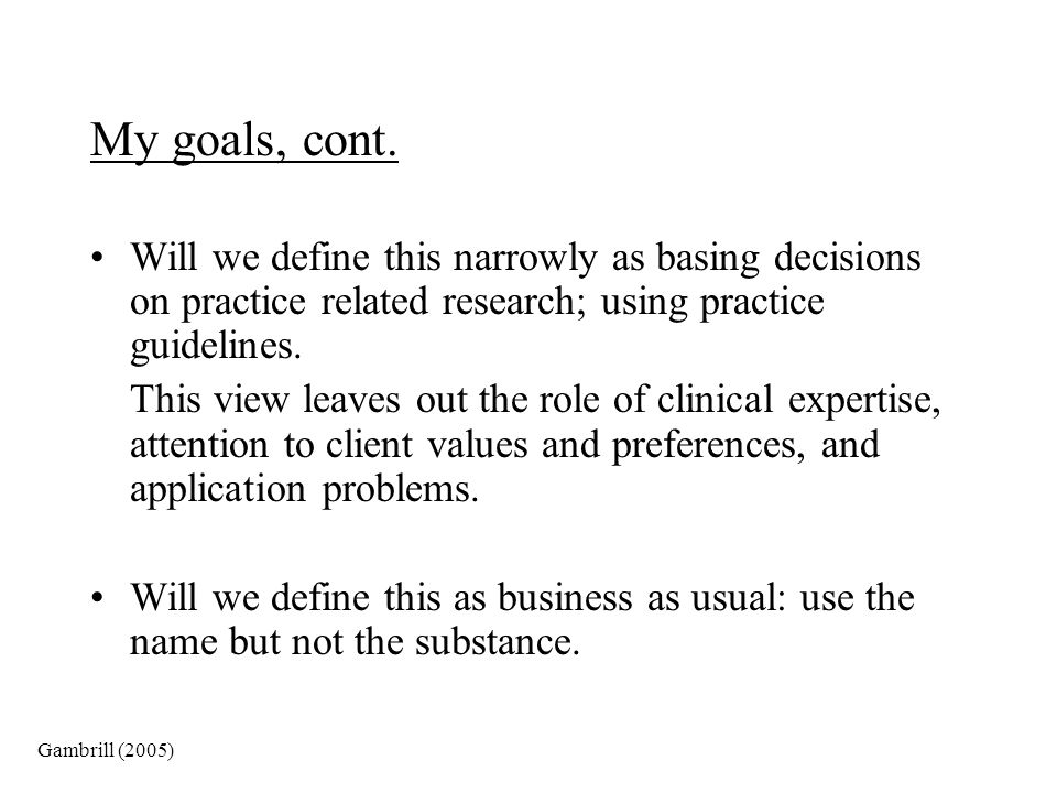 My goals, cont. Will we define this narrowly as basing decisions on practice related research; using practice guidelines.