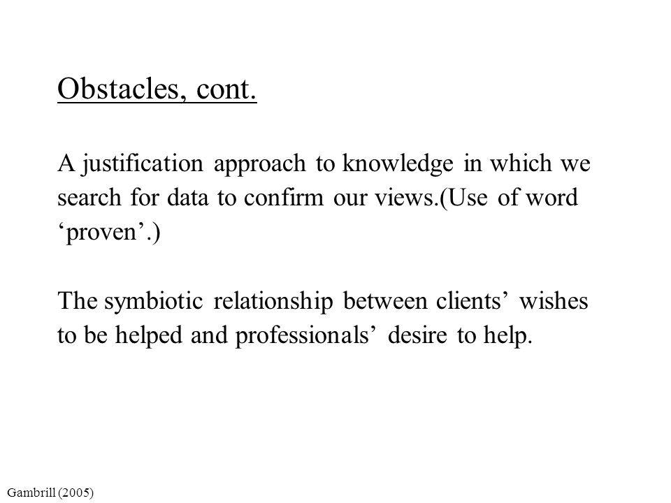 Obstacles, cont. A justification approach to knowledge in which we