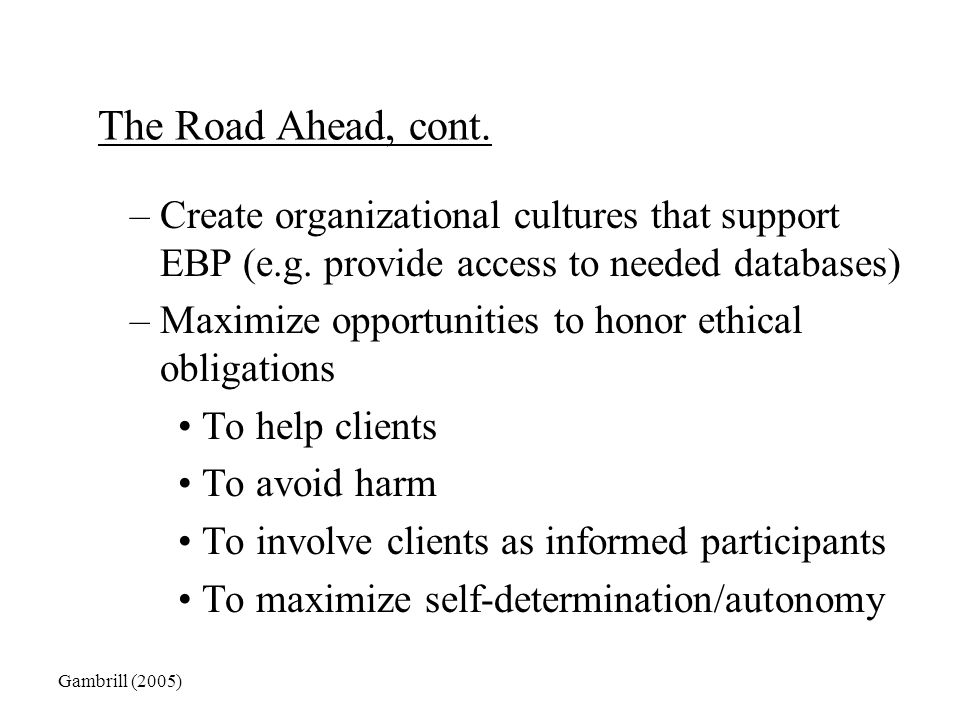 The Road Ahead, cont. Create organizational cultures that support EBP (e.g. provide access to needed databases)