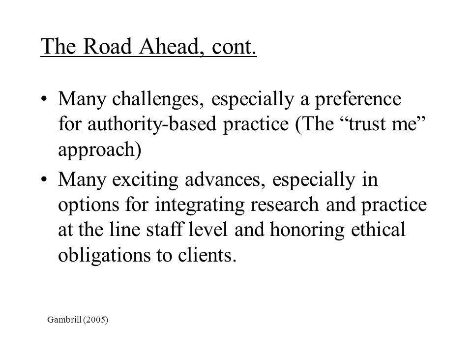 The Road Ahead, cont. Many challenges, especially a preference for authority-based practice (The trust me approach)