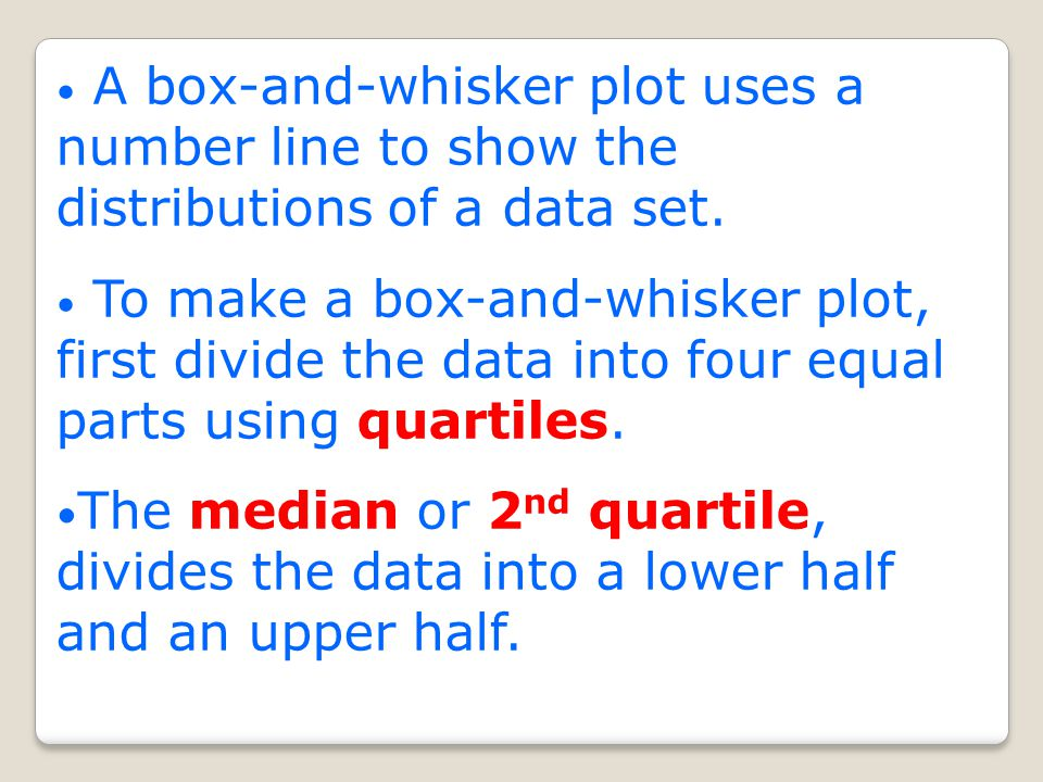 A box-and-whisker plot uses a number line to show the distributions of a data set.