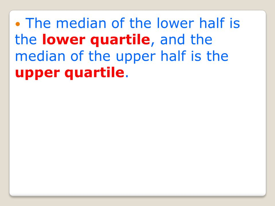 The median of the lower half is the lower quartile, and the median of the upper half is the upper quartile.