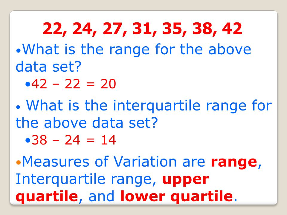 22, 24, 27, 31, 35, 38, 42 What is the range for the above data set