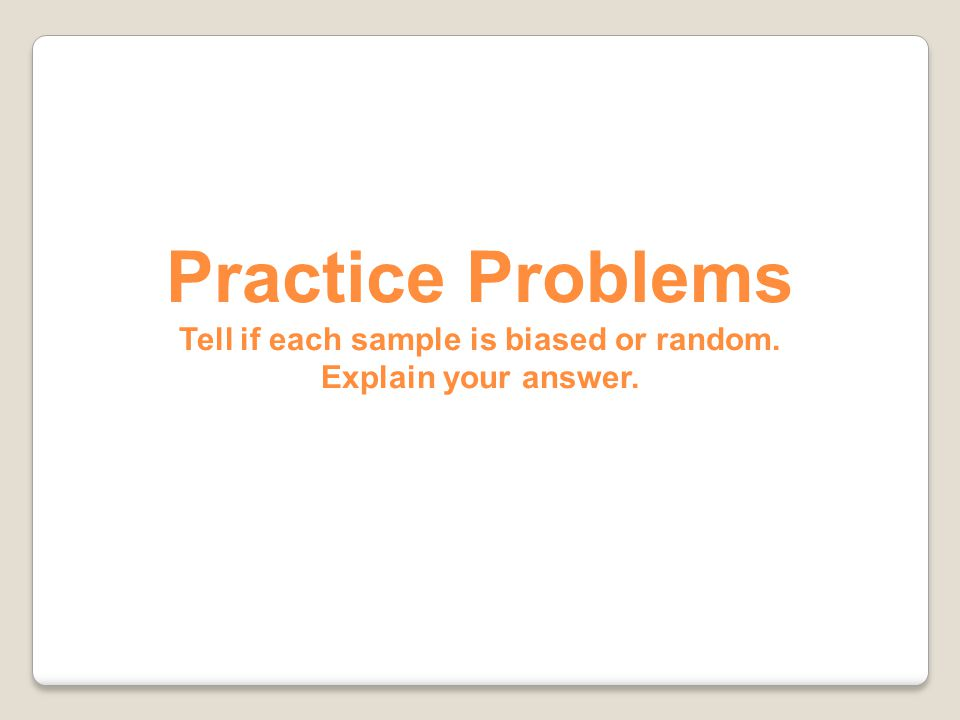 Practice Problems Tell if each sample is biased or random