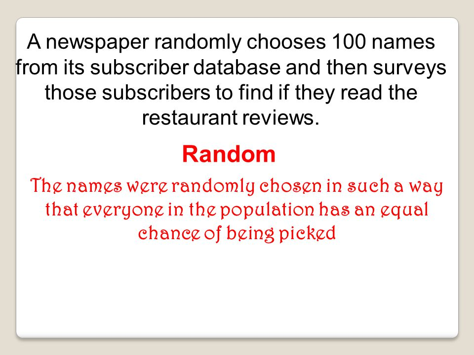 A newspaper randomly chooses 100 names from its subscriber database and then surveys those subscribers to find if they read the restaurant reviews.