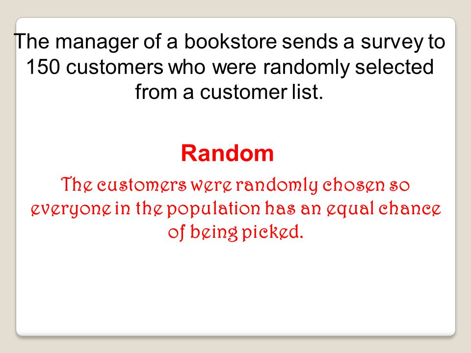 The manager of a bookstore sends a survey to 150 customers who were randomly selected from a customer list.