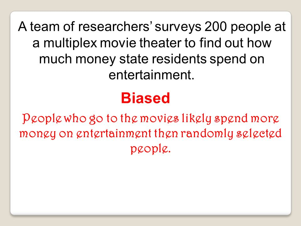 A team of researchers' surveys 200 people at a multiplex movie theater to find out how much money state residents spend on entertainment.