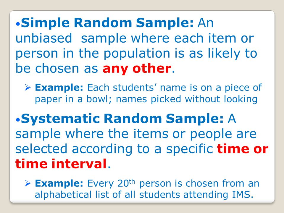 Simple Random Sample: An unbiased sample where each item or person in the population is as likely to be chosen as any other.