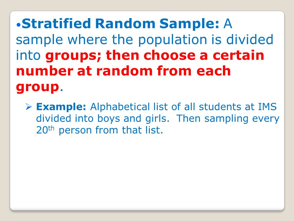 Stratified Random Sample: A sample where the population is divided into groups; then choose a certain number at random from each group.
