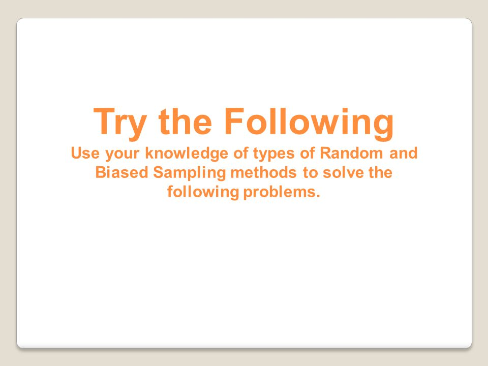 Try the Following Use your knowledge of types of Random and Biased Sampling methods to solve the following problems.