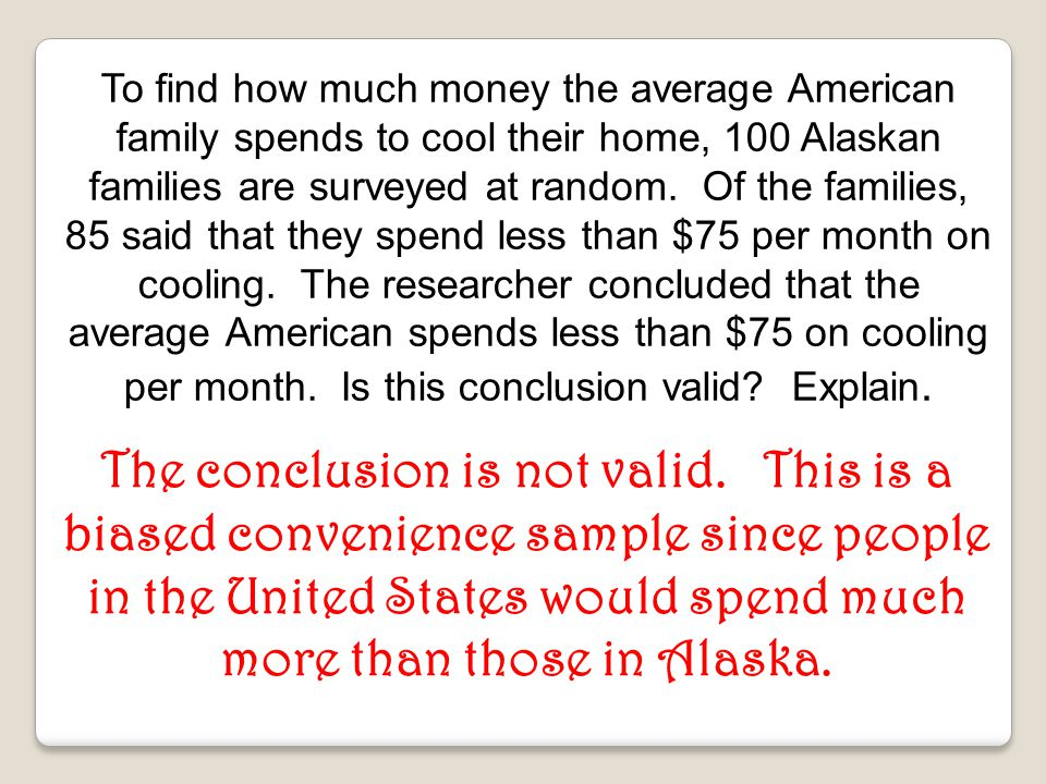 To find how much money the average American family spends to cool their home, 100 Alaskan families are surveyed at random. Of the families, 85 said that they spend less than $75 per month on cooling. The researcher concluded that the average American spends less than $75 on cooling per month. Is this conclusion valid Explain.
