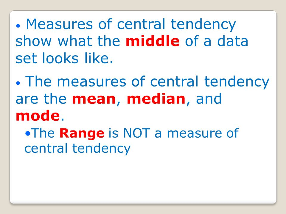 Measures of central tendency show what the middle of a data set looks like.