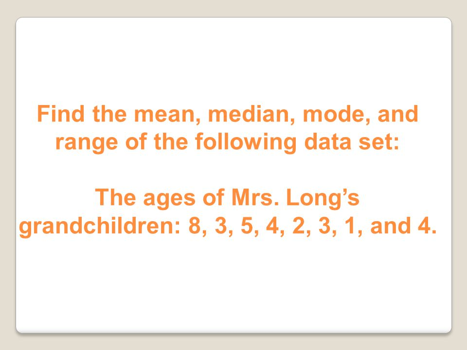 Find the mean, median, mode, and range of the following data set: The ages of Mrs.