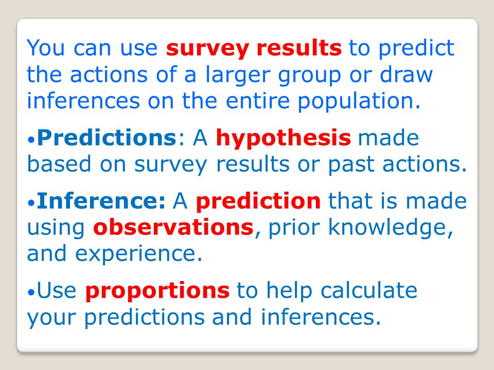 You can use survey results to predict the actions of a larger group or draw inferences on the entire population.