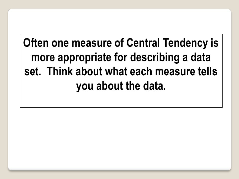 Often one measure of Central Tendency is more appropriate for describing a data set.