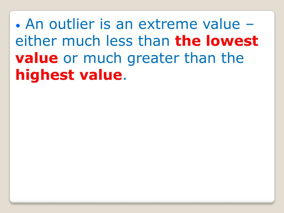 An outlier is an extreme value – either much less than the lowest value or much greater than the highest value.