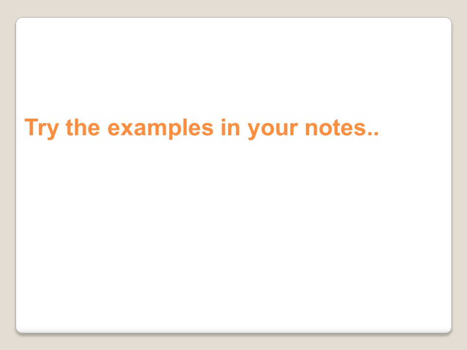 Try the examples in your notes..