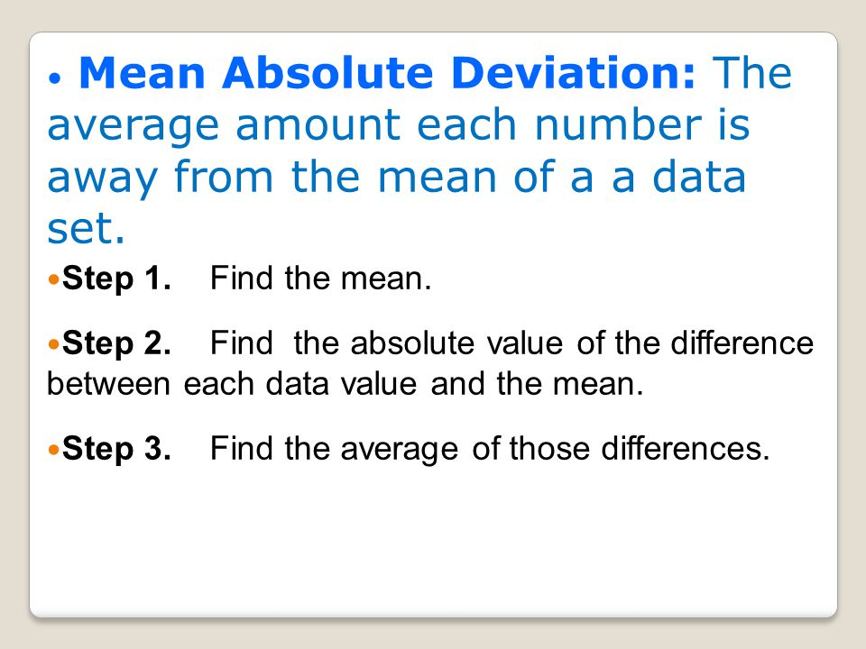 Mean Absolute Deviation: The average amount each number is away from the mean of a a data set.