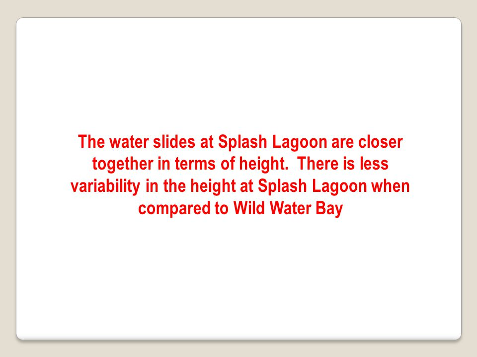 The water slides at Splash Lagoon are closer together in terms of height. There is less variability in the height at Splash Lagoon when compared to Wild Water Bay