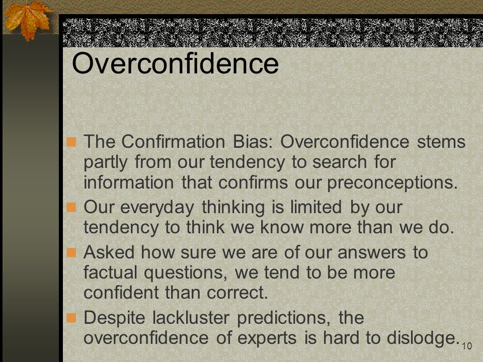 Overconfidence The Confirmation Bias: Overconfidence stems partly from our tendency to search for information that confirms our preconceptions.