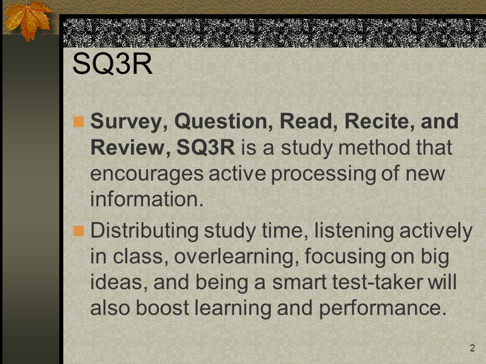 SQ3R Survey, Question, Read, Recite, and Review, SQ3R is a study method that encourages active processing of new information.