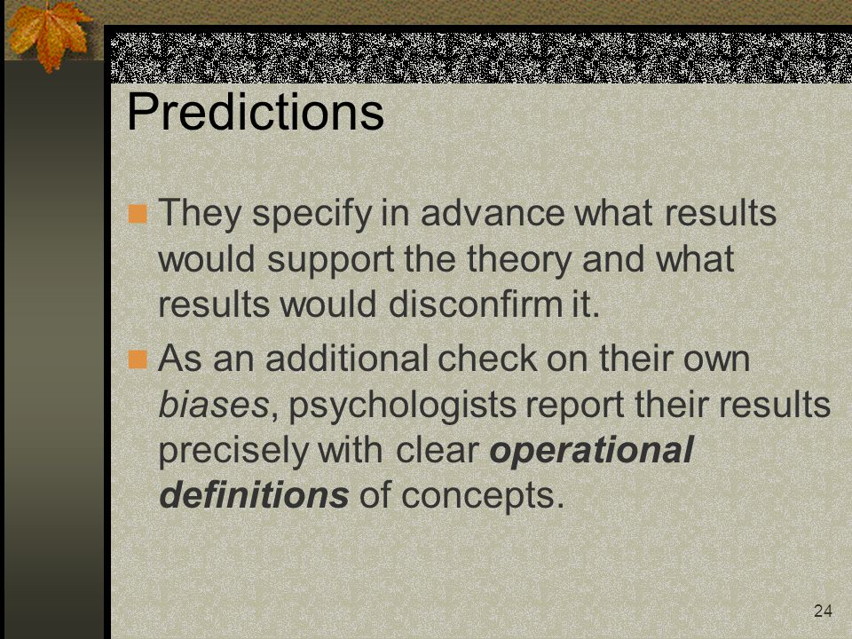 Predictions They specify in advance what results would support the theory and what results would disconfirm it.