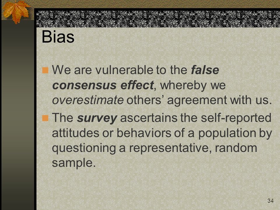 Bias We are vulnerable to the false consensus effect, whereby we overestimate others' agreement with us.