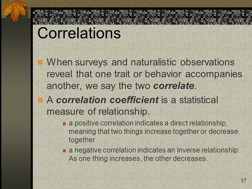 Correlations When surveys and naturalistic observations reveal that one trait or behavior accompanies another, we say the two correlate.