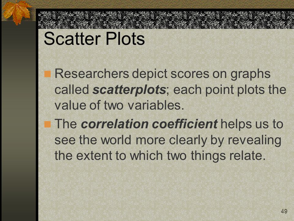 Scatter Plots Researchers depict scores on graphs called scatterplots; each point plots the value of two variables.