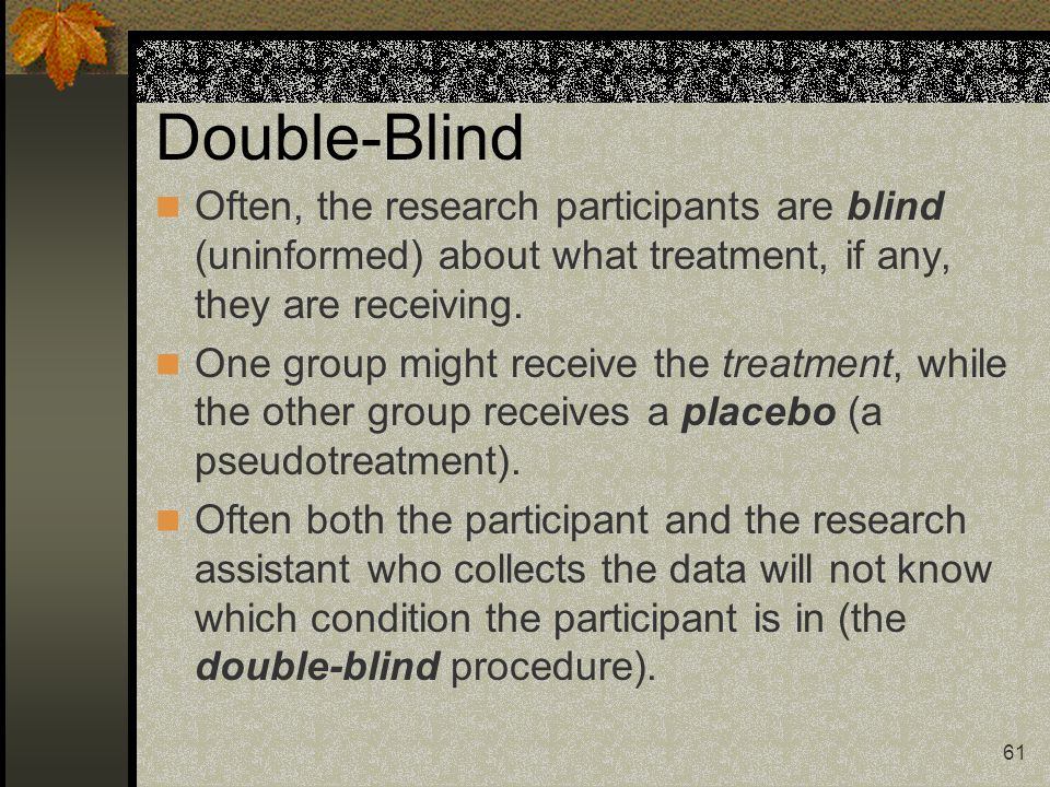Double-Blind Often, the research participants are blind (uninformed) about what treatment, if any, they are receiving.
