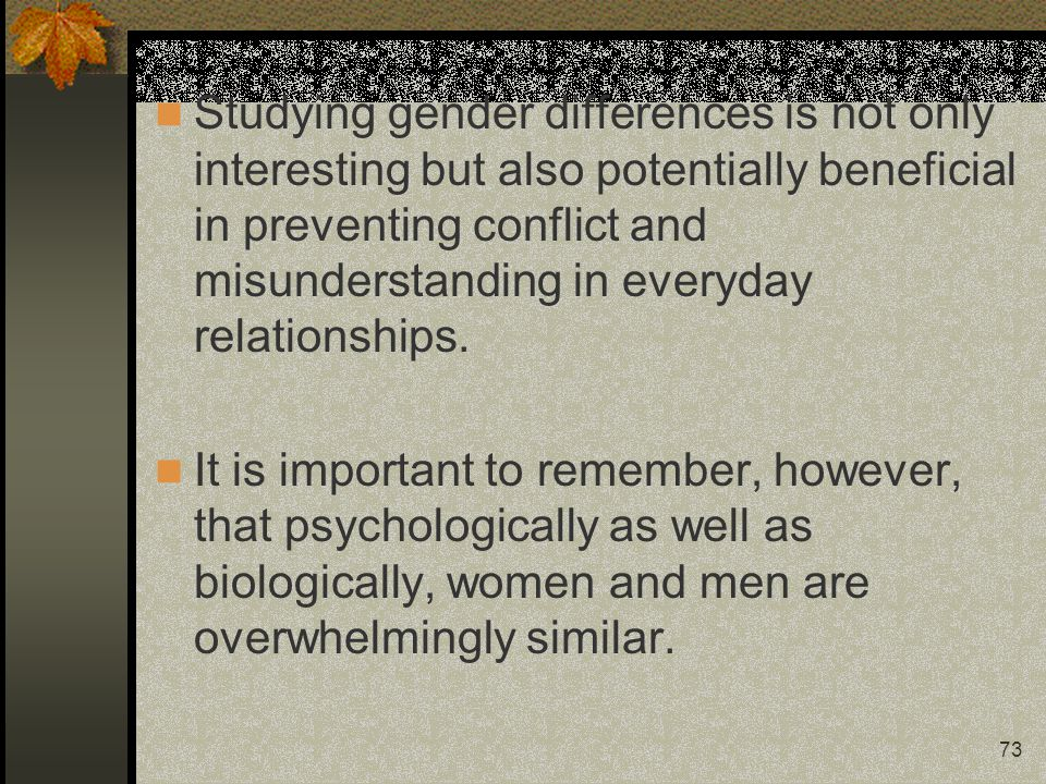 Studying gender differences is not only interesting but also potentially beneficial in preventing conflict and misunderstanding in everyday relationships.