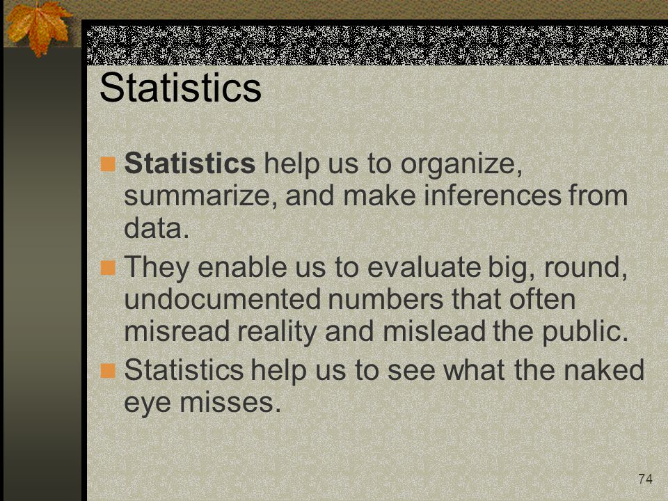 Statistics Statistics help us to organize, summarize, and make inferences from data.