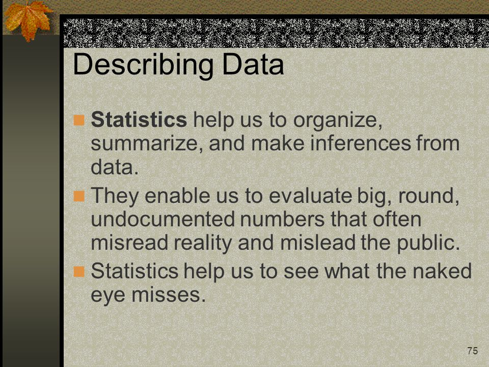 Describing Data Statistics help us to organize, summarize, and make inferences from data.
