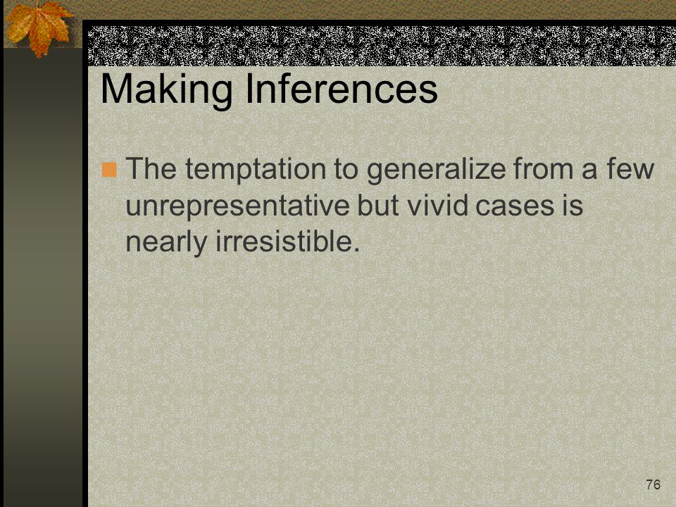 Making Inferences The temptation to generalize from a few unrepresentative but vivid cases is nearly irresistible.