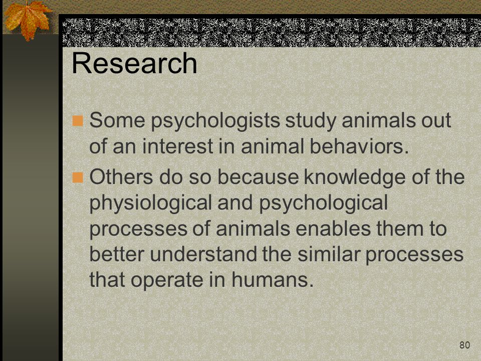 Research Some psychologists study animals out of an interest in animal behaviors.